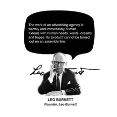 """""""The work of an advertising agency is warmly and immediately human. It deals with human needs, wants, dreams and hopes. Its 'product' cannot be turned out on an assembly line."""" - Leo Burnett"""