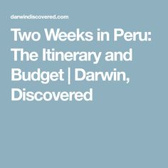 Two Weeks in Peru: The Itinerary and Budget | Darwin, Discovered
