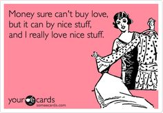 Funny Reminders Ecard: Money sure can't buy love, but it can by nice stuff, and I really love nice stuff.