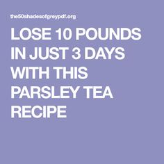 LOSE 10 POUNDS IN JUST 3 DAYS WITH THIS PARSLEY TEA RECIPE