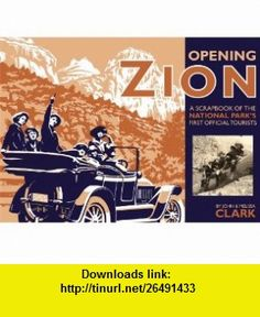 Opening Zion A Scrapbook of the National Parks First Official Tourists (9781607810063) John Clark, Melissa Clark , ISBN-10: 1607810069  , ISBN-13: 978-1607810063 ,  , tutorials , pdf , ebook , torrent , downloads , rapidshare , filesonic , hotfile , megaupload , fileserve