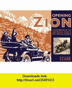 Opening Zion A Scrapbook of the National Parks First Official Tourists (9781607810063) John Clark, Melissa Clark , ISBN-10: 1607810069  , ISBN-13: 978-1607810063 ,  , tutorials , pdf , ebook , torrent , downloads , rapidshare , filesonic , hotfile , megaupload , fileserve
