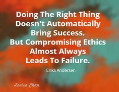 Doing the right thing does not automatically bring success. But compromising ethics almost always leads to failure ~ Erika Andersen Almost Always, Erika, Insight, Bring It On, Success, Inspirational Quotes, Wellness, Peace, Marketing