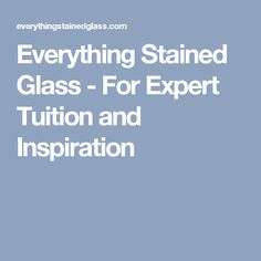 Everything Stained Glass - For Expert Tuition and Inspiration