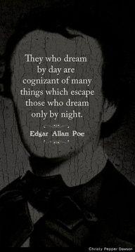 They who dream by day are cognizant of many things which escape those who dream only by night. Edgar Allan Poe