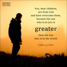 """""""You, dear children, are from God and have overcome them, because the one who is in you is greater than the one who is in the world.""""  1 John 4:4 (NIV)"""