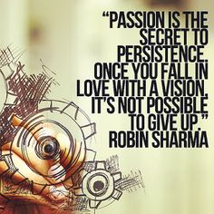 Passion is the secret to persistance once you fall in love with a vision, it is not possible to give up. Robin Sharma