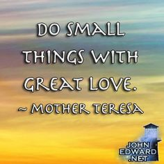 Do Small Things With Great Love. - Mother Teresa