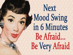 Next Mood Swing in 6 Minutes  be Afraid....be VERY Afraid