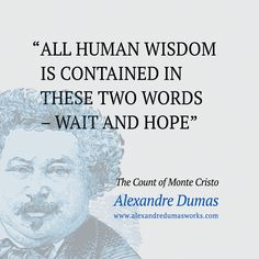 """All human wisdom is contained in these two words - Wait and Hope"" ― Alexandre Dumas, The Count of Monte Cristo"