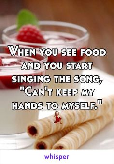 """When you see food and you start singing the song, """"Can't keep my hands to myself."""""""