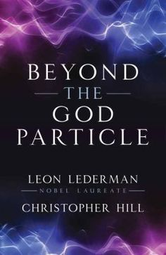 """Beyond the God Particle"" by Leon Lederman, Nobel Laureate, and Christopher Hill"