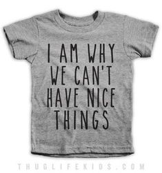 I Am Why We Cant Have Nice Things Kids Tees - Funny Kids Shirts - Ideas of Funny Kids Shirts - I am why we can't have nice things! White Shirts are Cotton. Heather Grey Shirts are Cotton Polyester. All Shirts are printed in the USA. Vinyl Shirts, Boys Shirts, Funny Shirts, T Shirts For Women, Meme Shirts, Toddler T Shirts, Custom Shirts, Thug Life Shirts, Sibling Shirts