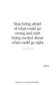 Stop being afaird of what could go wrong, and start being exceited about what could go right Best Motivational Quotes, True Quotes, Words Quotes, Wise Words, Positive Quotes, Inspirational Quotes, Sayings, Qoutes, Find Myself Quotes