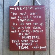 "Alabama -- would love to have this for my office! ~ ""You must learn how to hold a team together. You must lift some men up, calm others down, until finally they've got one heartbeat. Then you've got yourself a team."" Paul W. Bryant"