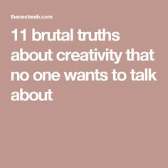 11 brutal truths about creativity that no one wants to talk about