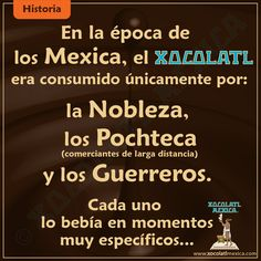 En la época de los Mexica, el chocolate era consumido únicamente por la Nobleza, los Pochteca (comerciante de larga distancia) y los Guerreros.