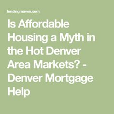 Is Affordable Housing a Myth in the Hot Denver Area Markets? - Denver Mortgage Help