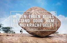 Ik ben tegen alles bestand door hem die mij kracht geeft. Filippenzen 4:13 http://www.dagelijksebroodkruimels.nl/quotes-bijbel/filippenzen-413/