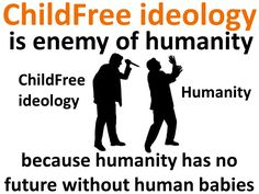 Childfree ideology is an enemy of humanity because humanity has no future without human kids.  Tags: #childfree #Voluntary_childlessness #feminism   #antinatalism  #antinatalist  #childfreebychoice  #childlessbychoice #mgtow  #hedonism  #hedonist  #nihilism  #nihilist  #teamnokids   #teamnobabies  #childfreelife  #childfreelifestyle #feminism  #prochoice  #vhemt  #efilism  #dink  #cfers  #CFC  #CFBC  #dinks   #team_no_kids  #prolife  #kidfree  #otherhood #men_go_their_own_way