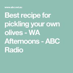 Best recipe for pickling your own olives - WA Afternoons - ABC Radio