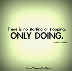 There is no starting or stopping. ONLY DOING.
