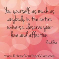 """""""You, yourself, as much as anybody in the entire universe, deserve your love and affection."""" - Buddha"""