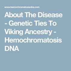 About The Disease - Genetic Ties To Viking Ancestry - Hemochromatosis DNA