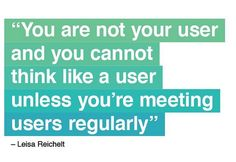 You are not your user and you cannot think like a user unless you;re meeting users regularly.