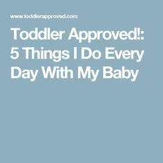 Toddler Approved!: 5 Things I Do Every Day With My Baby