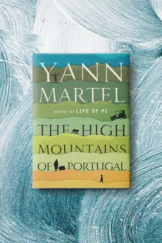 """A Magical New Novel from the Author of """"Life of Pi""""       Yann Martel's """"The High Mountains of Portugal"""""""