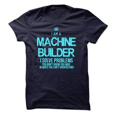 I Am A Machine Builder T Shirts, Hoodies, Sweatshirts - #funny t shirt #make your own t shirts. ORDER NOW => https://www.sunfrog.com/LifeStyle/I-Am-A-Machine-Builder.html?60505