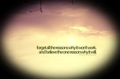 """""""Forget all the reasons why it won't work, and believe the one reason why it will."""""""