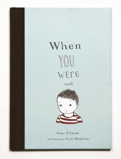 When You Were Small · Sara O'Leary · illustrations Julie Morstad · book design hundreds & thousands