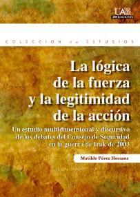 La lógica de la fuerza y la legitimidad de la acción : un estudio multidimensional y discursivo de los debates del Consejo de Seguridad en la guerra de Irak de 2003 / Matilde Pérez Herranz