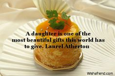A daughter is one of the most beautiful gifts this world has to give. Laurel Atherton