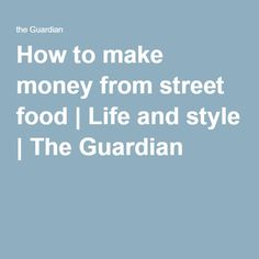 How to make money from street food | Life and style | The Guardian