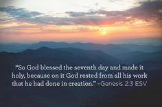"""""""So God blessed the seventh day and made it holy, because on it God rested from all his work that he had done in creation."""" –Genesis 2:3 ESV"""
