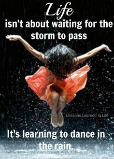 Life isn't about waiting for the storm to pass, It's learning to dance in the rain