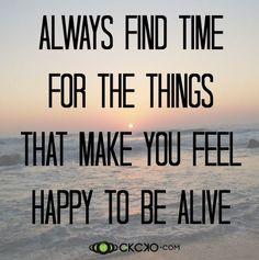 Always find time for the things that make you feel happy to be alive. #Happiness #Quotes #Words #Sayings #Life #Inspiration