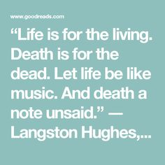 """""""Life is for the living. Death is for the dead. Let life be like music.  And death a note unsaid.""""  ― Langston Hughes, The Collected Poems"""
