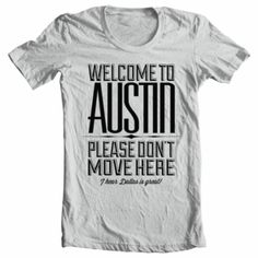 WELCOME TO AUSTIN, PLEASE DONT MOVE HERE, I HEAR DALLAS IS GREAT. - i love this shirt on so many levels