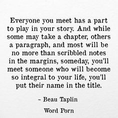 """Everyone you meet has a part to play in your story. And while some may take a chapter, others a paragraph, and most will be no more than scribbled notes in the margins, someday, you'll meet someone who will become so integral to your life, you'll put their name in the title."" -Beau Taplin"