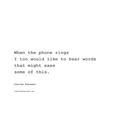 when the phone rings i too would like to hear words that might ease some of this. (charles bukowski).