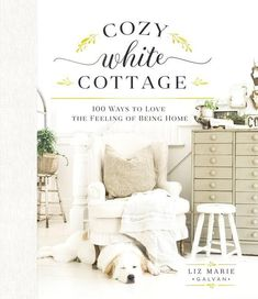 Cozy White Cottage: 100 Ways to Love Liz Marie Galvan Hardcover Interior Design French Country Cottage, White Cottage, Cozy Cottage, Cozy House, Country Cottage Interiors, Rustic Cottage, Country Homes, Country Life, Country Style
