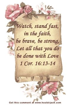 "I Corinthians 16:13-14 ""Watch ye, stand fast in the faith, quit you like men, be strong. Let all your things be done with charity."""