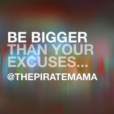 Be bigger than your excuses!!