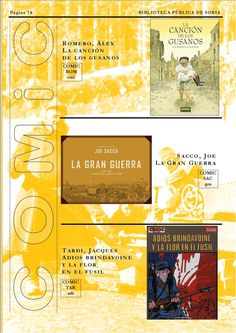 La canción de los gusanos / Romero, Alex.  http://rabel.jcyl.es/cgi-bin/abnetopac?SUBC=BPSO&ACC=DOSEARCH&xsqf99=1358021+  La Gran Guerra : 1 de julio de 1916 : primer día de la Batalla del Somme / Sacco Joe.  http://rabel.jcyl.es/cgi-bin/abnetopac?SUBC=BPSO&ACC=DOSEARCH&xsqf99=1748636+  Adios Brindavoine y la flor en el fusil / Tardi, Jacques. http://rabel.jcyl.es/cgi-bin/abnetopac?SUBC=BPSO&ACC=DOSEARCH&xsqf99=193047+