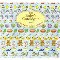 The Baby's Catalogue by Janet and Allan Ahlberg, a sweet picture book for the little ones.  I loved this when I was tiny.  In fact, we didn't own it, and my parents kept trying to order it for me.  Every year, it was out of stock.  Everywhere.  And then for Christmas, when I was about ten, I finally got it!  I treasure this book.  And I'll show it to my kids when I have them.