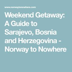 Weekend Getaway: A Guide to Sarajevo, Bosnia and Herzegovina - Norway to Nowhere